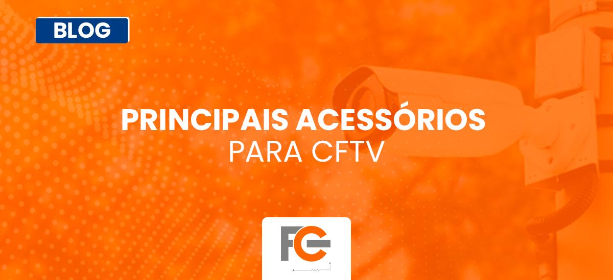Principais acessórios para CFTV
